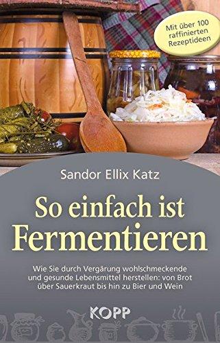 9783864451614: So einfach ist Fermentieren: Wie Sie durch Vergärung wohlschmeckende und gesunde Lebensmittel herstellen: von Brot über Sauerkraut bis hin zu Bier und Wein