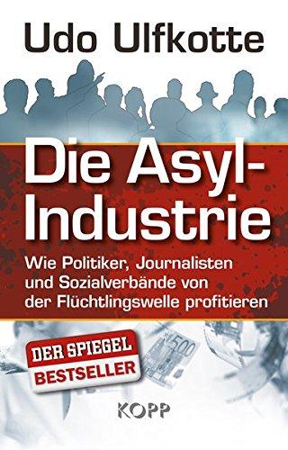 9783864452451: Die Asyl-Industrie: Wie Politiker, Journalisten und Sozialverbände von der Flüchtlingswelle profitieren