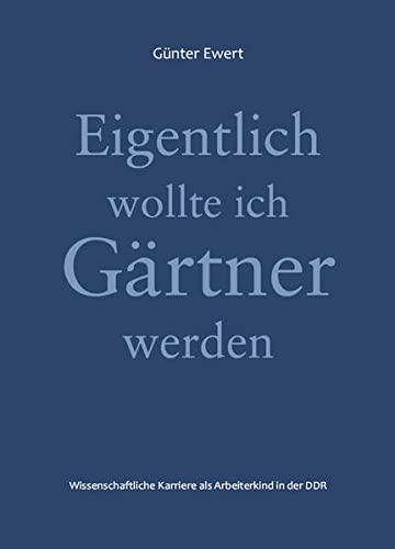 Eigentlich wollte ich Gärtner werden : Wissenschaftliche: Günter Ewert