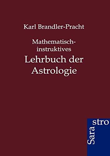 Mathematisch-Instruktives Lehrbuch Der Astrologie: Karl Brandler-Pracht