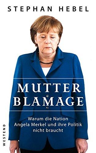 9783864890215: Mutter Blamage: Warum die Nation Angela Merkel und ihre Politik nicht braucht