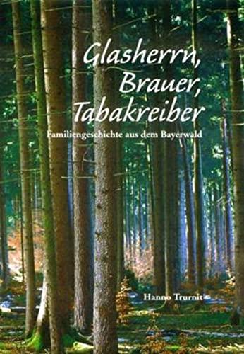 Glasherrn, Brauer, Tabakreiber: Familiengeschichte aus dem Bayerwald - Trurnit, Hanno