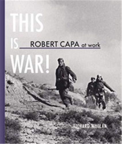 Robert Capa at Work: This is War: Photographs 1936-1945: Richard Whelan