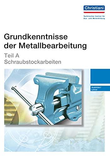 9783865223890: Grundkenntnisse der Metallbearbeitung - Teil A: Schraubstockarbeiten - Ausbilder/Lehrer