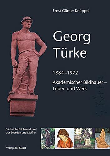 9783865300614: Georg Türke: 1884 - 1972. Akademischer Bildhauer Leben und Werk. Sächsische Bildhauerkunst aus Dresden und Meißen