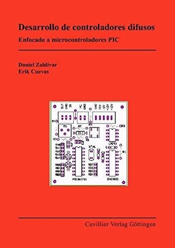 Desarrollo de controladores difusos: Enfocado a microcontroladores PIC: Daniel Zald�var Navarro; ...