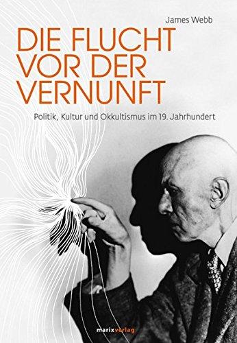 Die Flucht vor der Vernunft: Politik, Kultur und Okkultismus im 19. Jahrhundert (9783865392138) by [???]