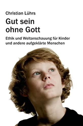 9783865489357: Gut sein ohne Gott: Ethik und Weltanschauung für Kinder und andere aufgeklärte Menschen
