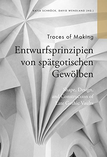 Traces of Making: Shape, Design and Construction of Late Gothic Vaults/Entwurfsprinzipien von ...