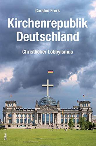 Kirchenrepublik Deutschland: Christlicher Lobbyismus. Eine Annäherung - Frerk, Carsten
