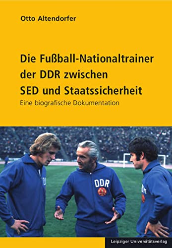 Die Fußball-Nationaltrainer der DDR zwischen SED und Staatssicherheit: Otto Altendorfer