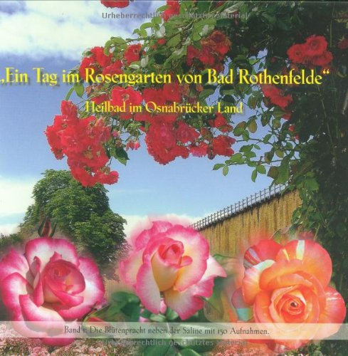 9783865952134: Ein Tag im Rosengarten von Bad Rothenfelde: Die Blütenpracht neben der Saline mit 150 Aufnahmen - Band I (Livre en allemand)