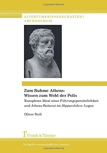 Zum Ruhme Athens: Wissen zum Wohl der Polis. Xenophons Ideal einer Führungspersönlichkeit und Athens Reiterei im Hipparchikos