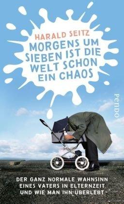 9783866122307: Morgens um sieben ist die Welt schon ein Chaos: Der ganz normale Wahnsinn eines Vaters in Elternzeit und wie man ihn überlebt