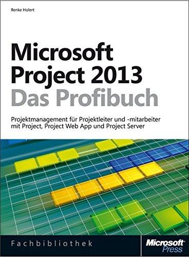 Microsoft Project 2013 - Das Profibuch, Projektmanagement mit Project, Project Web App und Project ...