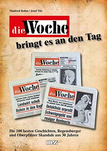 Die Woche bringt es an den Tag : Die 100 besten Geschichten, Regensburger und Oberpfälzer ...