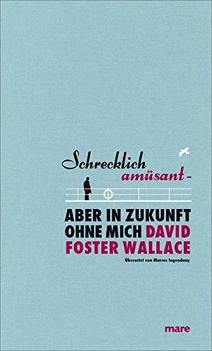 Schrecklich amüsant- Aber in Zukunft ohne mich: Foster Wallace, David