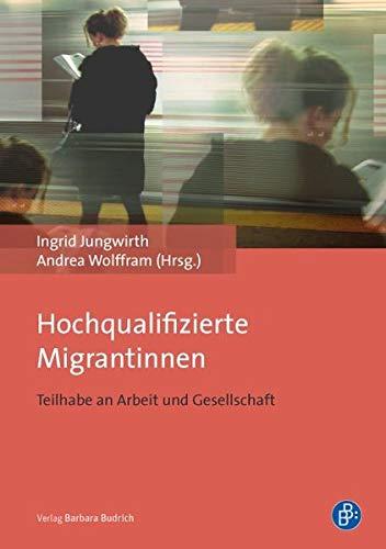 Hochqualifizierte Migrantinnen Teilhabe an Arbeit und Gesellschaft - Jungwirth, Ingrid und Andrea Wolffram