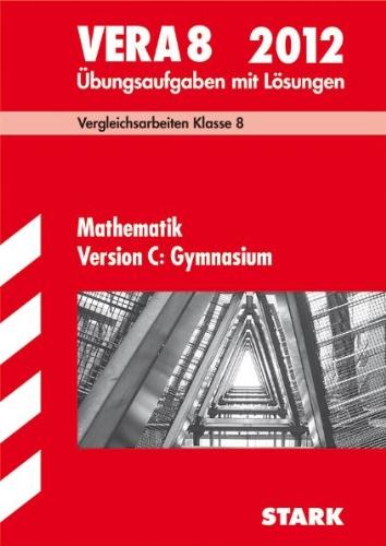 Vergleichsarbeiten VERA 8. Klasse Mathematik Version C: Gymnasium 2012; Übungsaufgaben mit Lösungen - Eberhard Endres,Dieter Gauß,Ilse Gretenkord