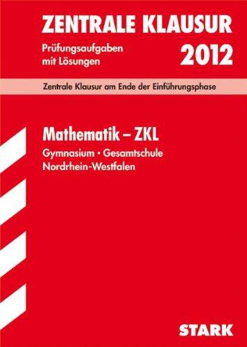 Zentrale Klausur Nordrhein-Westfalen: Mathematik - ZKL 2012; Zentrale Klausur am Ende der Einführungsphase. Prüfungsaufgaben mit Lösungen.