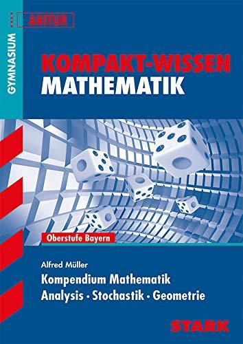 Kompakt-Wissen Gymnasium: Kompendium Mathematik Oberstufe Bayern; Analysis Stochastik Geometrie für G8-Abitur . - Alfred Müller