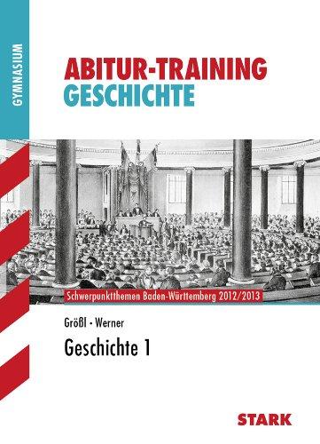 Abitur-Training Geschichte; Geschichte 1; Schwerpunktthemen Baden-Württemberg 2012/2013. : Schwerpunktthemen Baden-Württemberg 2012/2013. Gymnasium - Wolf-Rüdiger Größl,Johannes Werner