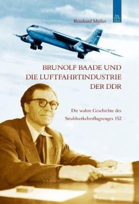 Brunolf Baade und die Luftfahrtindustrie der DDR. Die wahre Geschichte des Strahlverkehrsflugzeuges 152. - Reinhard Müller
