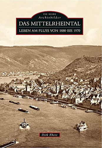 Das Mittelrheintal : Leben am Fluss von 1880 bis 1970. Die Reihe Archivbilder. - Eberz, Dirk