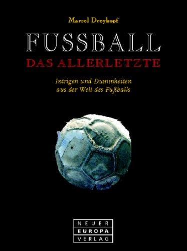 9783866951204: Fussball. Das Allerletzte. Intrigen und Dummheiten aus der Welt des Fußballs