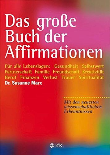 Das große Buch der Affirmationen: Für alle Lebenslagen: Gesundheit - Selbstwert - Partnerschaft - Familie - Freundschaft - Kreativität - Beruf - ... neuesten wissenschaftlichen Erkenntnissen!