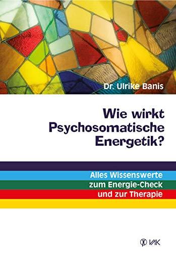 Wie wirkt Psychosomatische Energetik?: Alles Wissenswerte zum: Banis, Ulrike