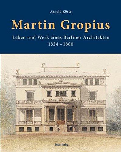 Martin Gropius. Leben und Werk eines Berliner Architekten (1824-1880).: Von Arnold K�rte. Berlin ...