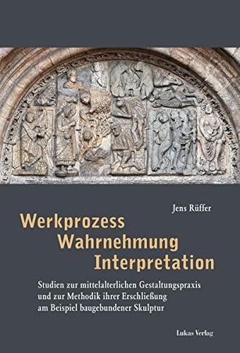 9783867321754: Werkprozess - Wahrnehmung - Interpretation: Studien zur mittelalterlichen Gestaltungspraxis und zur Methodik ihrer Erschließung am Beispiel baugebundener Skulptur