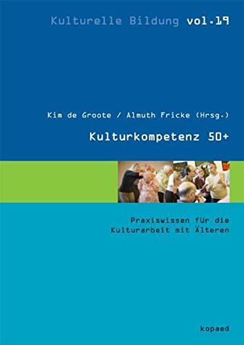 KulturKompetenz 50+ : Praxiswissen für die Kulturarbeit mit Älteren - Kim de Groote