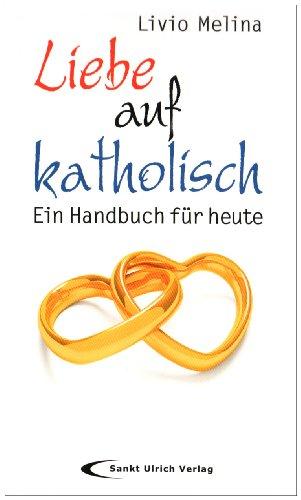 Liebe auf katholisch : ein Handbuch für heute.: Melina, Livio