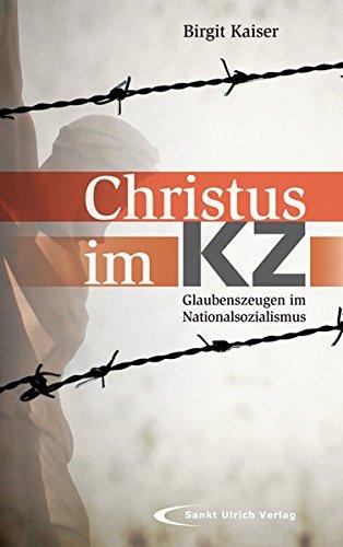 Christus im KZ: Glaubenszeugen im Nationalsozialismus - Birgit Kaiser