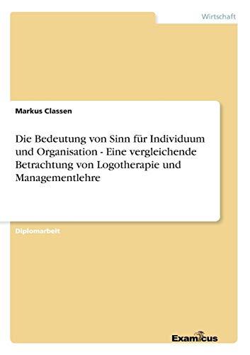9783867461870: Die Bedeutung von Sinn für Individuum und Organisation - Eine vergleichende Betrachtung von Logotherapie und Managementlehre (German Edition)