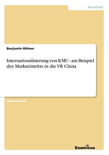 Internationalisierung Von Kmu - Am Beispiel Des Markteintritts in Die VR China: Benjamin Hohner
