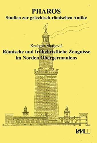Römische und frühchristliche Zeugnisse im Norden Obergermaniens: Kresimir Matijevic