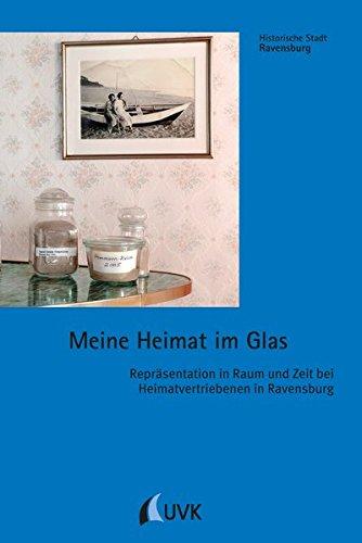 Meine Heimat im Glas: Repräsentation in Raum und Zeit bei Heimatvertriebenen in Ravensburg: ...