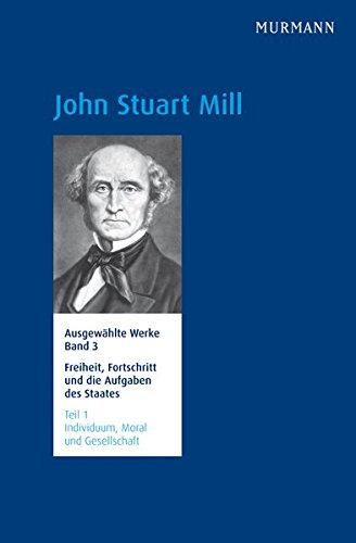John Stuart Mill, Freiheit, Fortschritt und die Aufgaben des Staates Individuum, Moral und ...