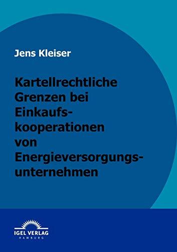 Kartellrechtliche Grenzen Bei Einkaufskooperationen Von Energieversorgungsunternehmen: Jens Kleiser