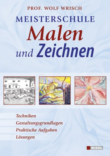 Meisterschule Malen und Zeichnen: Techniken, Gestaltungsgrundlagen, Praktische Aufgaben, Lösungen - Wrisch, Wolf