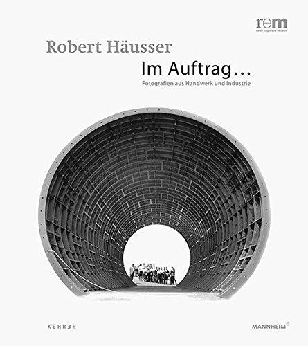 Robert Häusser. Im Auftrag. Fotografien aus Industrie und Handwerk.: Hg. Alfried Wieczorek, ...