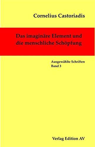 Ausgewählte Schriften. Bd. 3: Das imaginäre Element und die menschliche Schöpfung, - Castoriadis, Cornelius