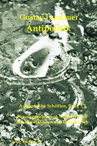Antipolitik: Ausgewählte Schriften Band 3.2 (Gustav Landauer: Ausgewählte Schriften) - Landauer Gustav, Wolf Siegbert