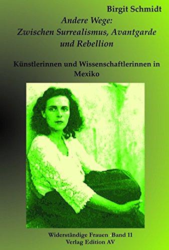 Andere Wege: Zwischen Surrealismus, Avantgarde und Rebellion - Künstlerinnen und Wissenschaftlerinnen in Mexiko - Schmidt Birgit