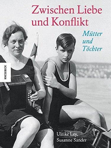 Zwischen Liebe und Konflikt: Mütter und Töchter.: Ulrike Ley; Susanne