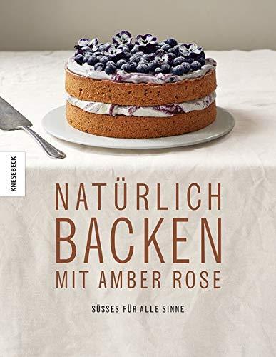 Natürlich Backen mit Amber Rose: Süßes für alle Sinne