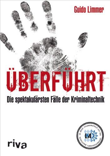 Überführt: Spektakuläre Fälle der Kriminaltechnik: Guido Limmer